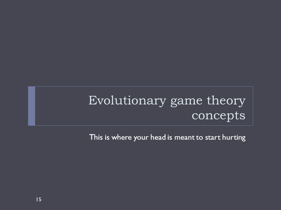 Evolutionary game theory concepts This is where your head is meant to start hurting 15