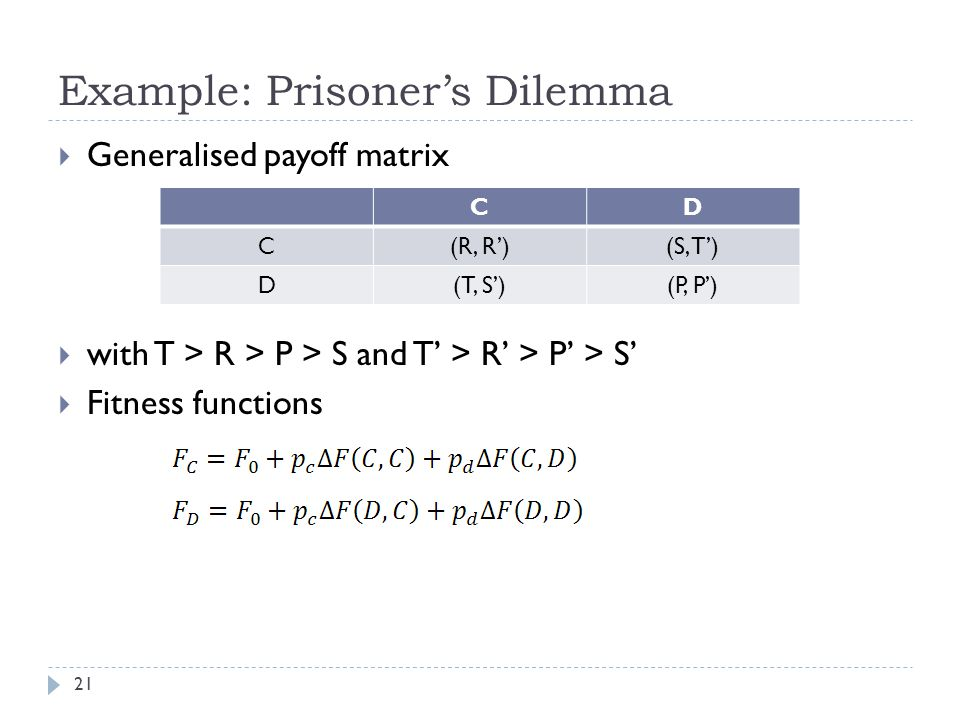 Example: Prisoner's Dilemma 21  Generalised payoff matrix  with T > R > P > S and T' > R' > P' > S'  Fitness functions CD C(R, R')(S, T') D(T, S')(P, P')
