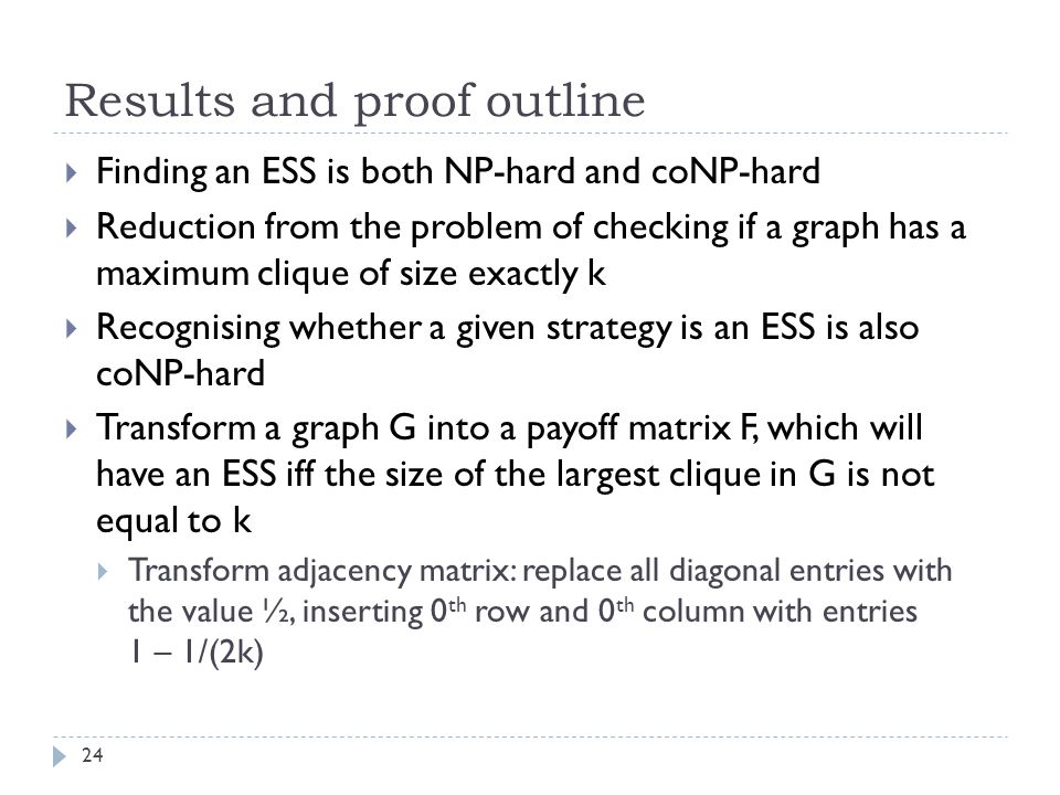 Results and proof outline 24  Finding an ESS is both NP-hard and coNP-hard  Reduction from the problem of checking if a graph has a maximum clique of size exactly k  Recognising whether a given strategy is an ESS is also coNP-hard  Transform a graph G into a payoff matrix F, which will have an ESS iff the size of the largest clique in G is not equal to k  Transform adjacency matrix: replace all diagonal entries with the value ½, inserting 0 th row and 0 th column with entries 1 – 1/(2k)