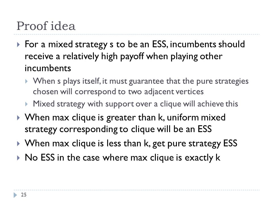 Proof idea 25  For a mixed strategy s to be an ESS, incumbents should receive a relatively high payoff when playing other incumbents  When s plays itself, it must guarantee that the pure strategies chosen will correspond to two adjacent vertices  Mixed strategy with support over a clique will achieve this  When max clique is greater than k, uniform mixed strategy corresponding to clique will be an ESS  When max clique is less than k, get pure strategy ESS  No ESS in the case where max clique is exactly k