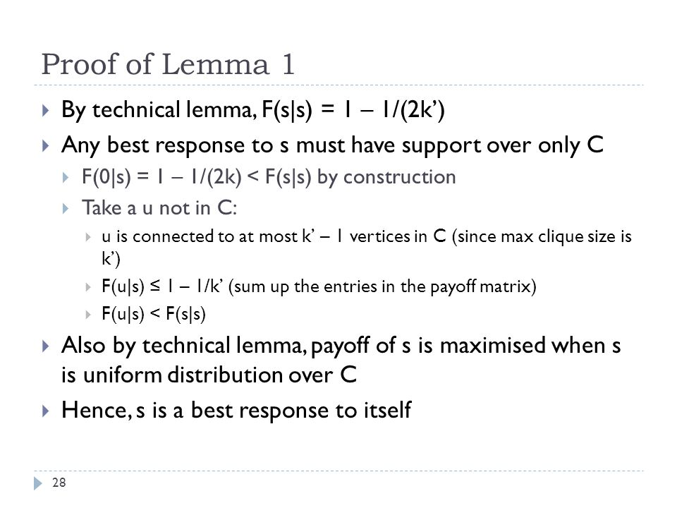 Proof of Lemma 1 28  By technical lemma, F(s|s) = 1 – 1/(2k')  Any best response to s must have support over only C  F(0|s) = 1 – 1/(2k) < F(s|s) by construction  Take a u not in C:  u is connected to at most k' – 1 vertices in C (since max clique size is k')  F(u|s) ≤ 1 – 1/k' (sum up the entries in the payoff matrix)  F(u|s) < F(s|s)  Also by technical lemma, payoff of s is maximised when s is uniform distribution over C  Hence, s is a best response to itself