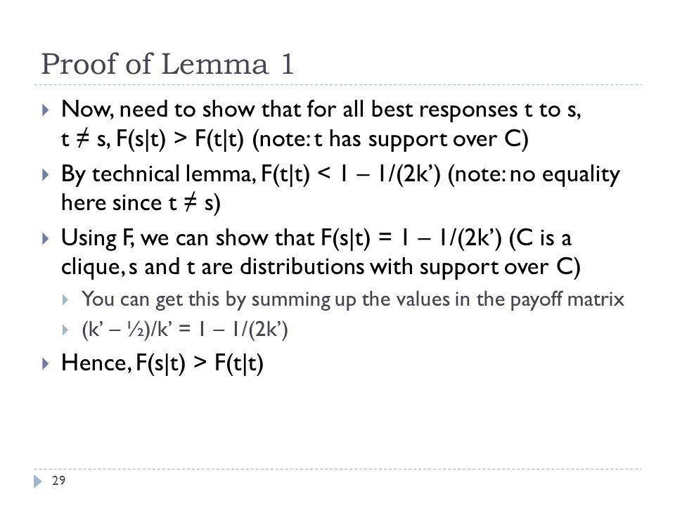 Proof of Lemma 1 29  Now, need to show that for all best responses t to s, t ≠ s, F(s|t) > F(t|t) (note: t has support over C)  By technical lemma, F(t|t) < 1 – 1/(2k') (note: no equality here since t ≠ s)  Using F, we can show that F(s|t) = 1 – 1/(2k') (C is a clique, s and t are distributions with support over C)  You can get this by summing up the values in the payoff matrix  (k' – ½)/k' = 1 – 1/(2k')  Hence, F(s|t) > F(t|t)