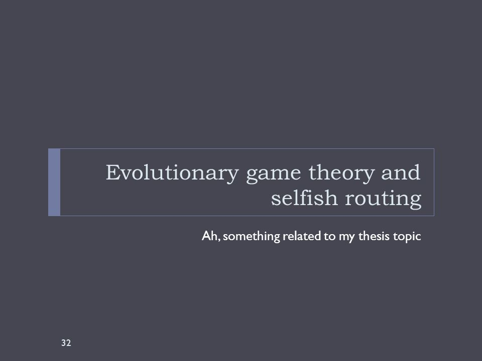 Evolutionary game theory and selfish routing Ah, something related to my thesis topic 32