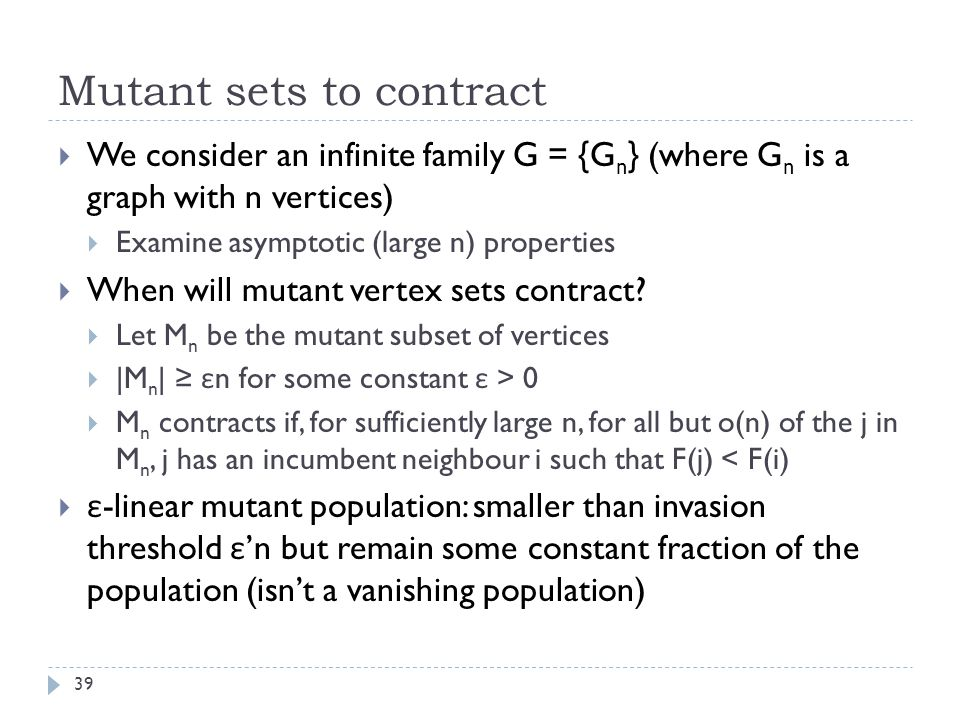 Mutant sets to contract 39  We consider an infinite family G = {G n } (where G n is a graph with n vertices)  Examine asymptotic (large n) properties  When will mutant vertex sets contract.