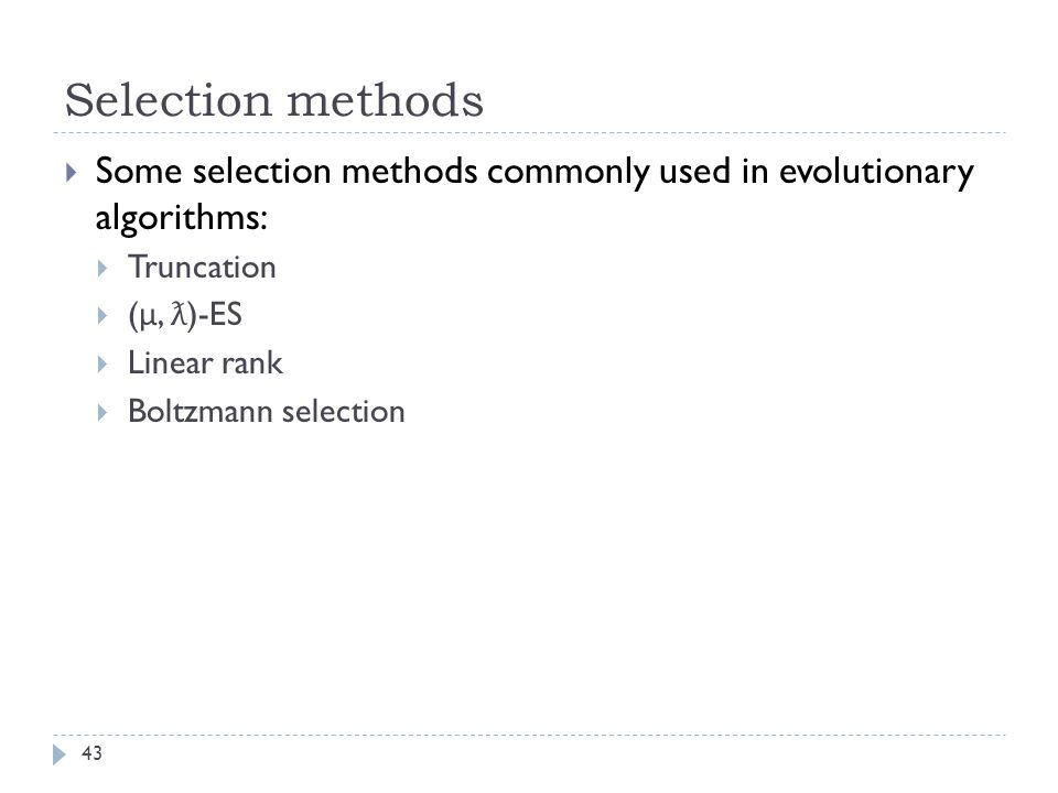 Selection methods 43  Some selection methods commonly used in evolutionary algorithms:  Truncation  ( μ, ƛ )-ES  Linear rank  Boltzmann selection