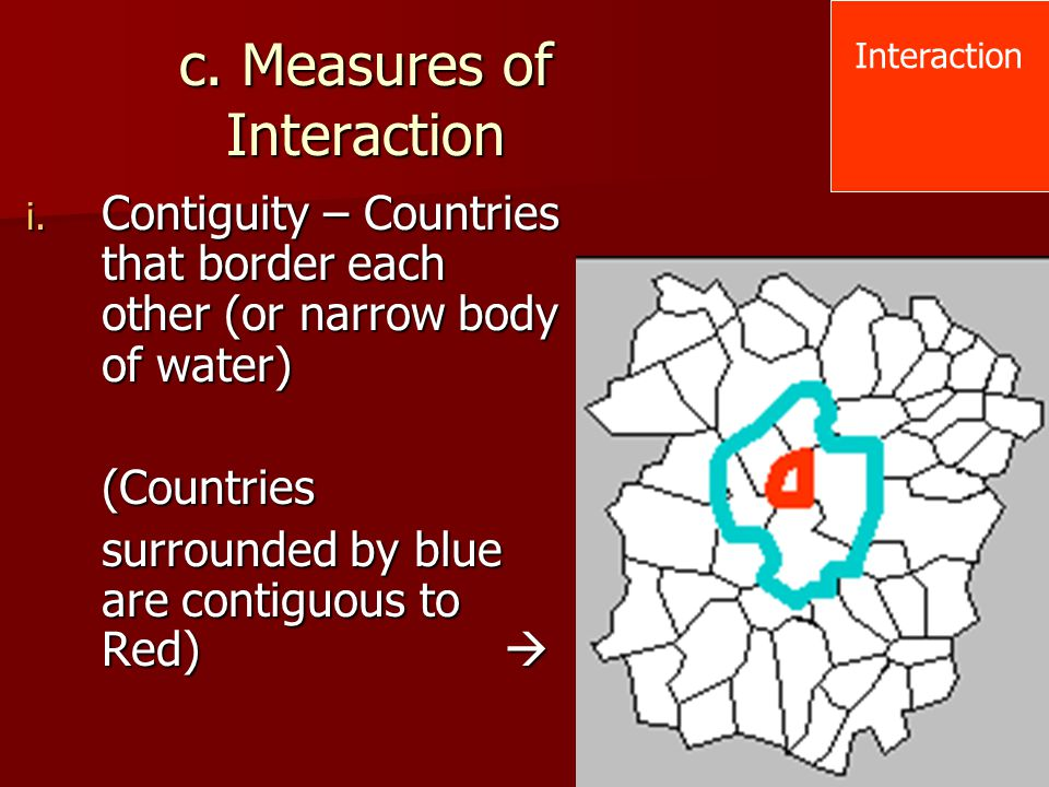 c. Measures of Interaction i. Contiguity – Countries that border each other (or narrow body of water) (Countries surrounded by blue are contiguous to
