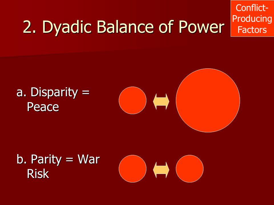 2. Dyadic Balance of Power Conflict- Producing Factors a. Disparity = Peace b. Parity = War Risk