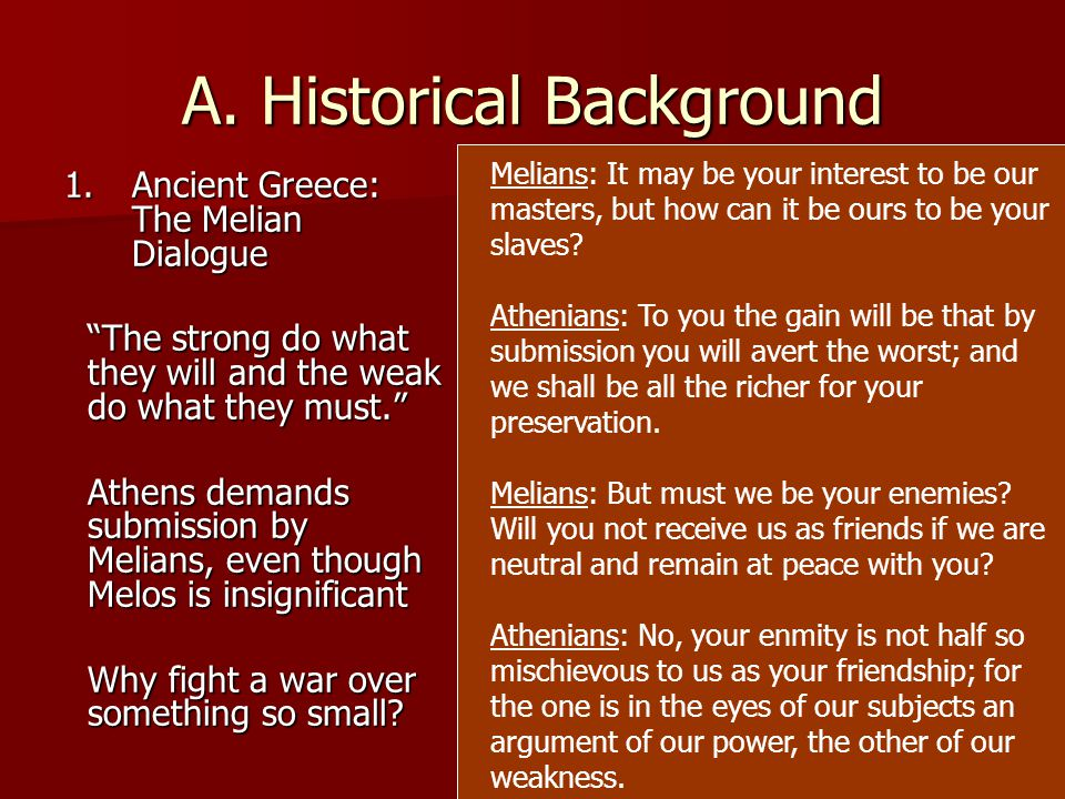 """A. Historical Background 1.Ancient Greece: The Melian Dialogue """"The strong do what they will and the weak do what they must."""" Athens demands submissio"""