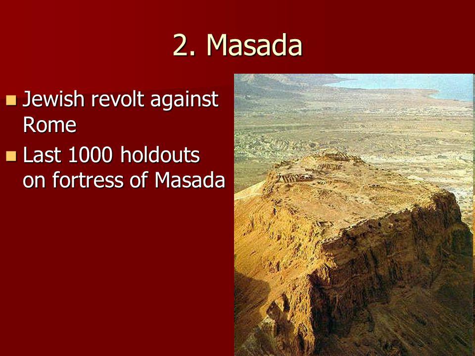 2. Masada Jewish revolt against Rome Jewish revolt against Rome Last 1000 holdouts on fortress of Masada Last 1000 holdouts on fortress of Masada