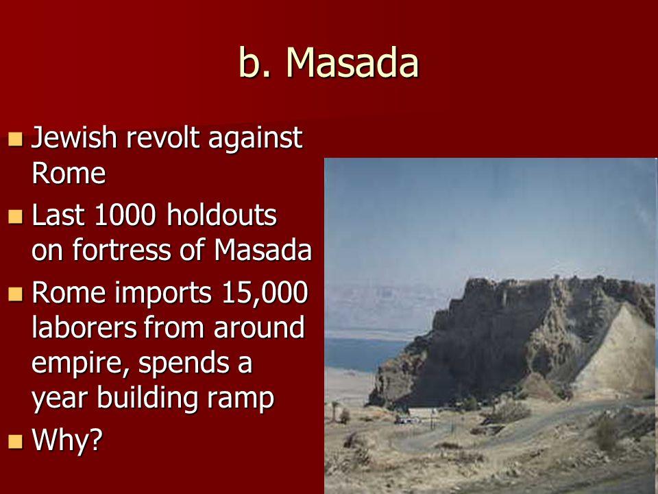 b. Masada Jewish revolt against Rome Jewish revolt against Rome Last 1000 holdouts on fortress of Masada Last 1000 holdouts on fortress of Masada Rome