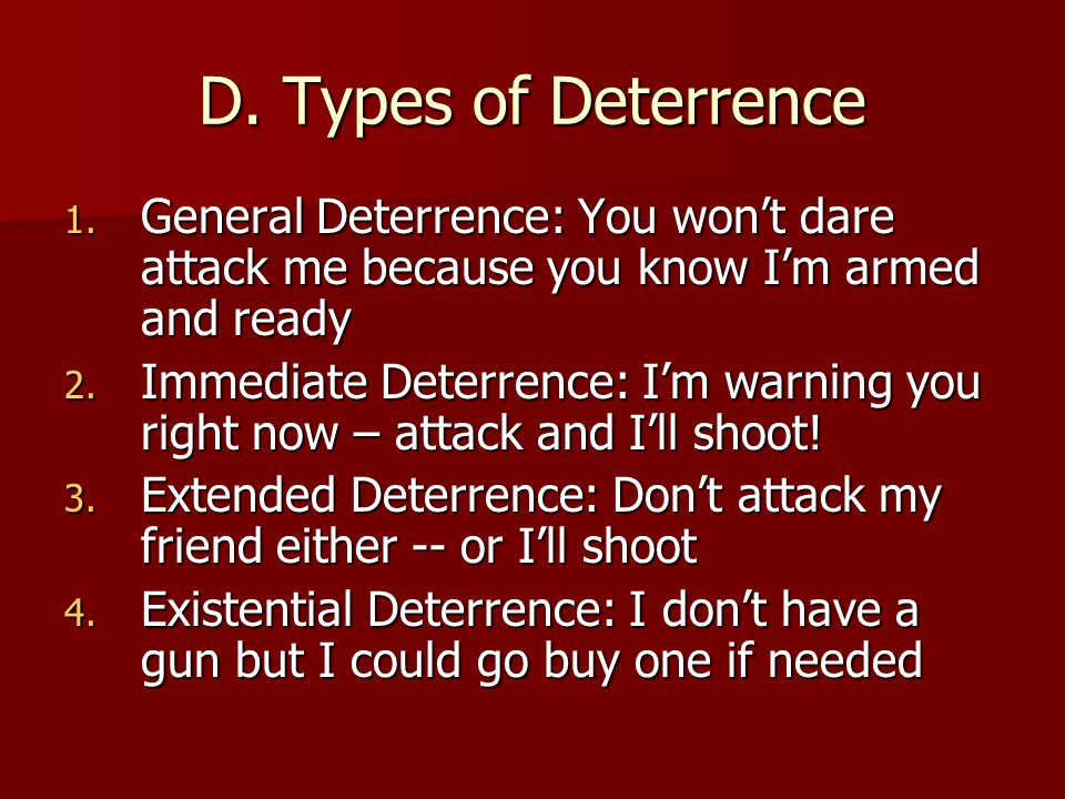D. Types of Deterrence 1. General Deterrence: You won't dare attack me because you know I'm armed and ready 2. Immediate Deterrence: I'm warning you r