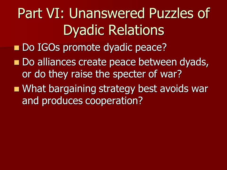 Part VI: Unanswered Puzzles of Dyadic Relations Do IGOs promote dyadic peace? Do IGOs promote dyadic peace? Do alliances create peace between dyads, o