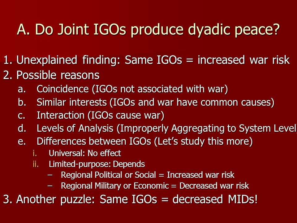 1. Unexplained finding: Same IGOs = increased war risk 2. Possible reasons a.Coincidence (IGOs not associated with war) b.Similar interests (IGOs and