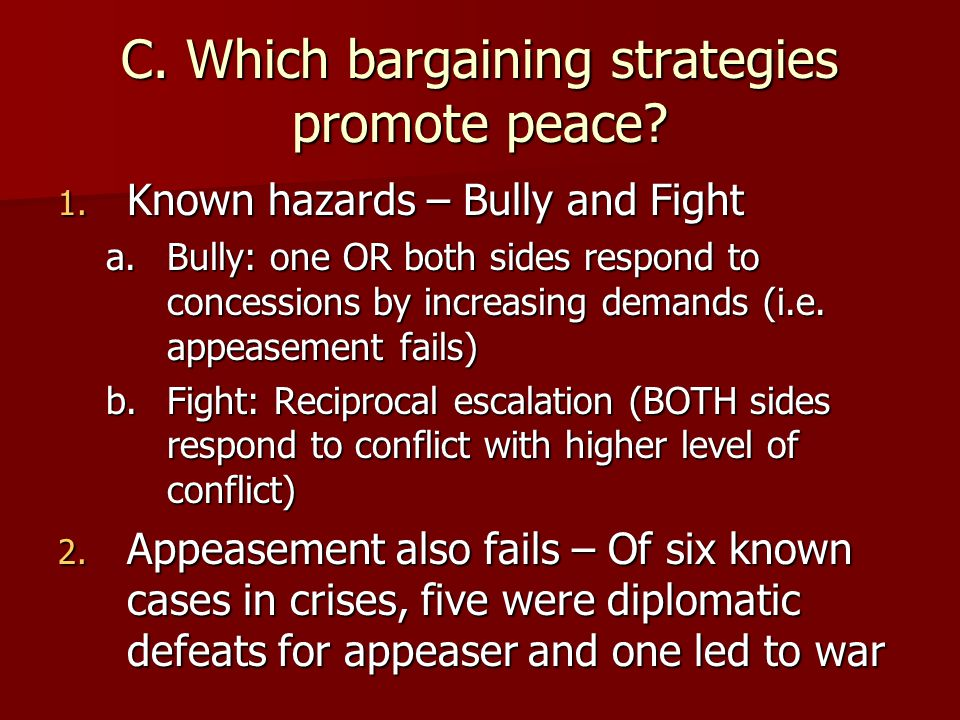 C. Which bargaining strategies promote peace? 1. Known hazards – Bully and Fight a.Bully: one OR both sides respond to concessions by increasing deman