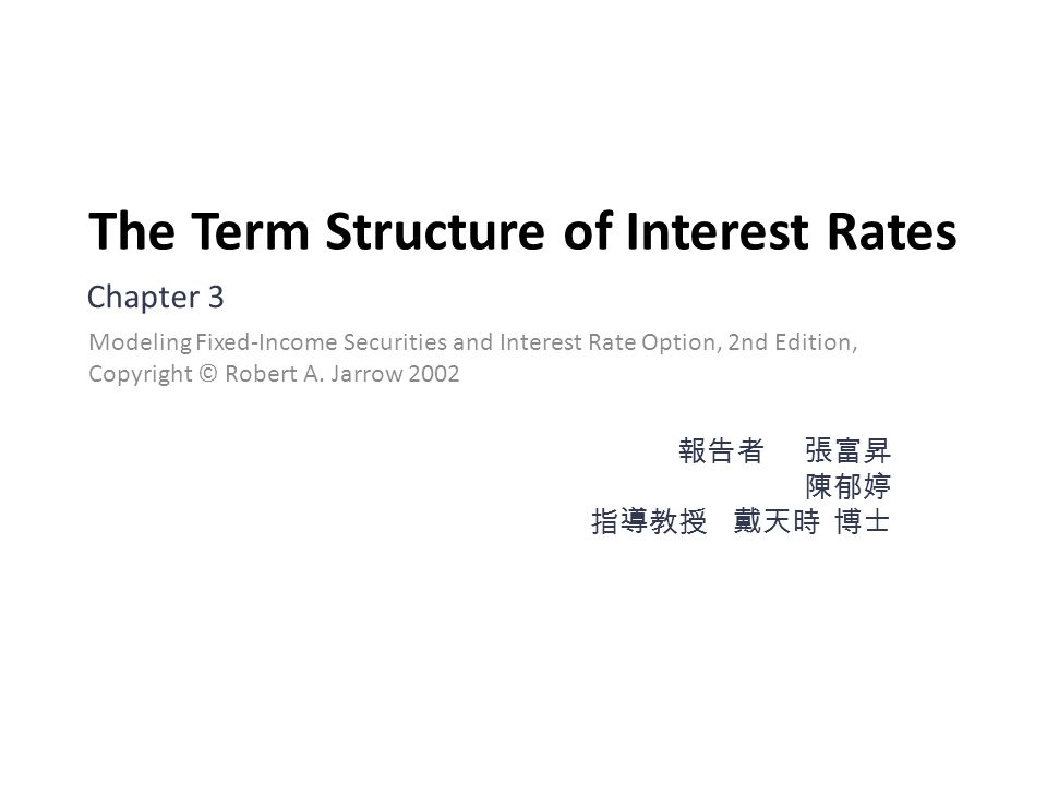 The Term Structure of Interest Rates Chapter 3 報告者 張富昇 陳郁婷 指導教授 戴天時 博士 Modeling Fixed-Income Securities and Interest Rate Option, 2nd Edition, Copyright © Robert A.