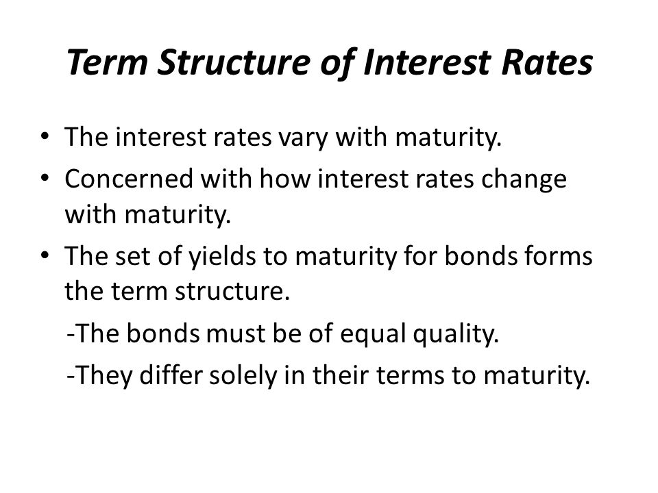 Term Structure of Interest Rates The interest rates vary with maturity.