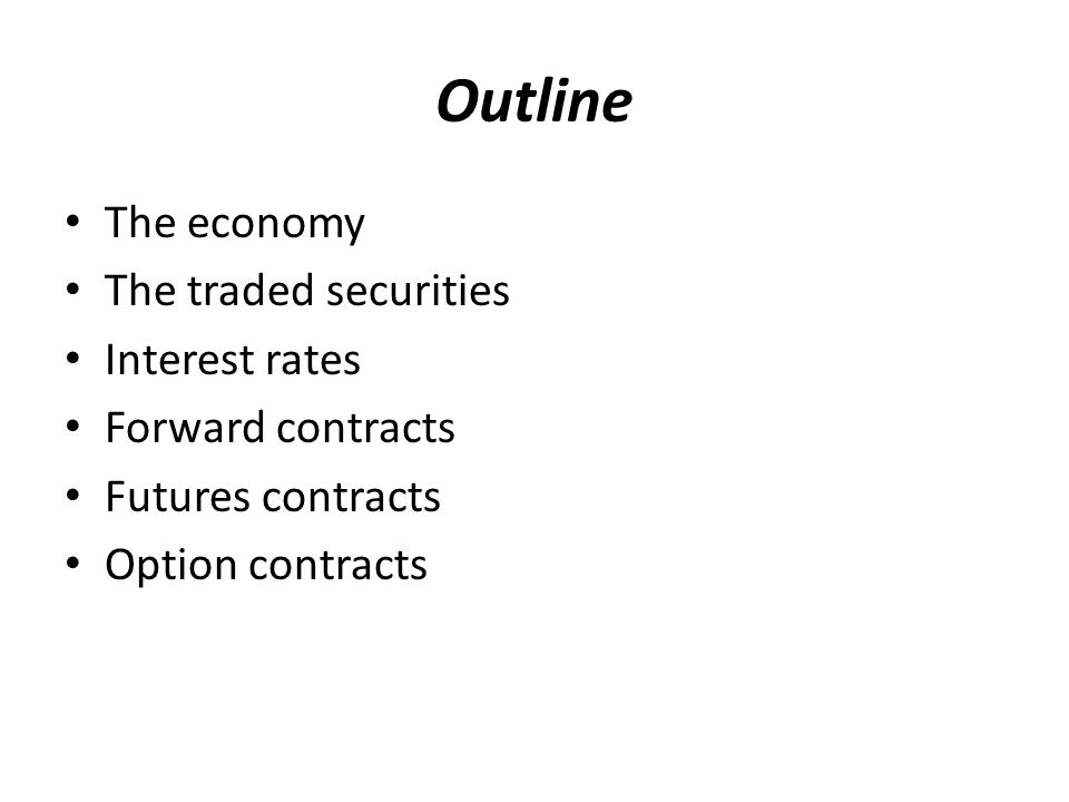 Outline The economy The traded securities Interest rates Forward contracts Futures contracts Option contracts