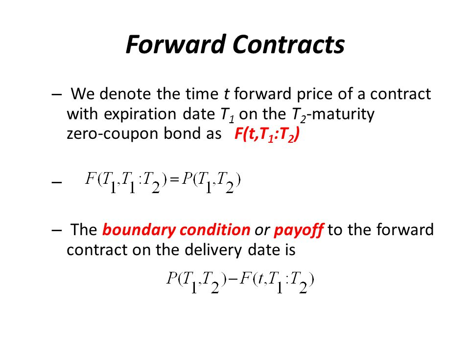 Forward Contracts – We denote the time t forward price of a contract with expiration date T 1 on the T 2 ‑ maturity zero ‑ coupon bond as F(t,T 1 :T 2 ) – – The boundary condition or payoff to the forward contract on the delivery date is