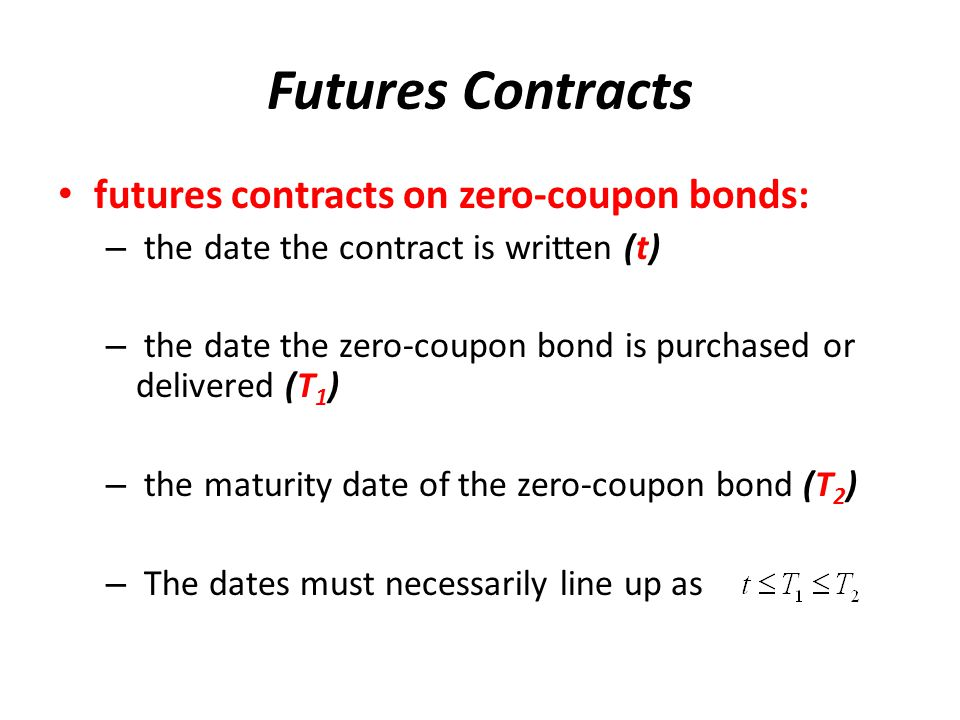 Futures Contracts futures contracts on zero ‑ coupon bonds: – the date the contract is written (t) – the date the zero ‑ coupon bond is purchased or delivered (T 1 ) – the maturity date of the zero ‑ coupon bond (T 2 ) – The dates must necessarily line up as