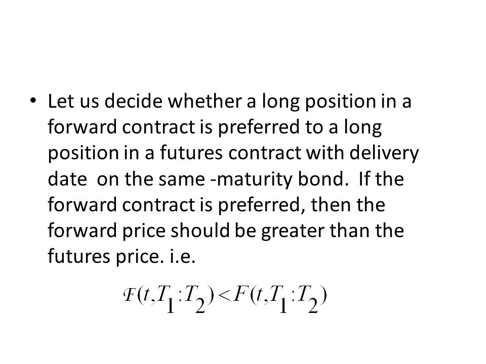 Let us decide whether a long position in a forward contract is preferred to a long position in a futures contract with delivery date on the same -maturity bond.
