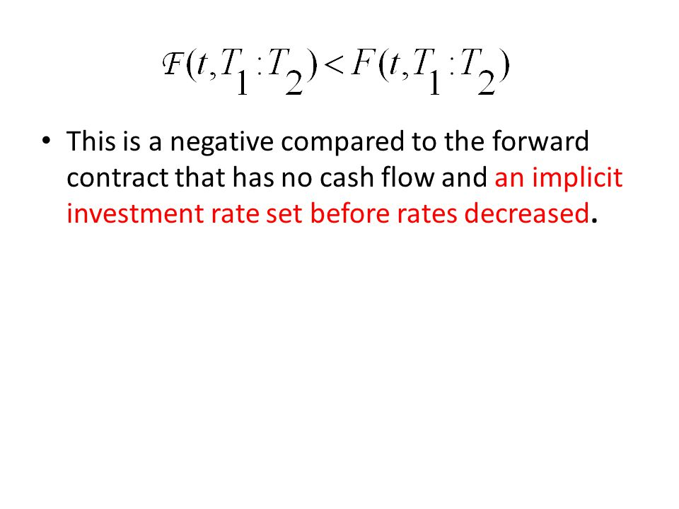 This is a negative compared to the forward contract that has no cash flow and an implicit investment rate set before rates decreased.