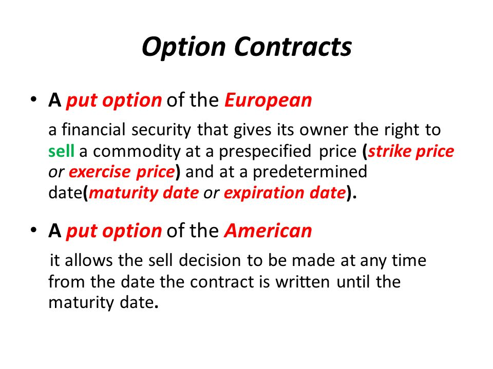 Option Contracts A put option of the European a financial security that gives its owner the right to sell a commodity at a prespecified price (strike price or exercise price) and at a predetermined date(maturity date or expiration date).