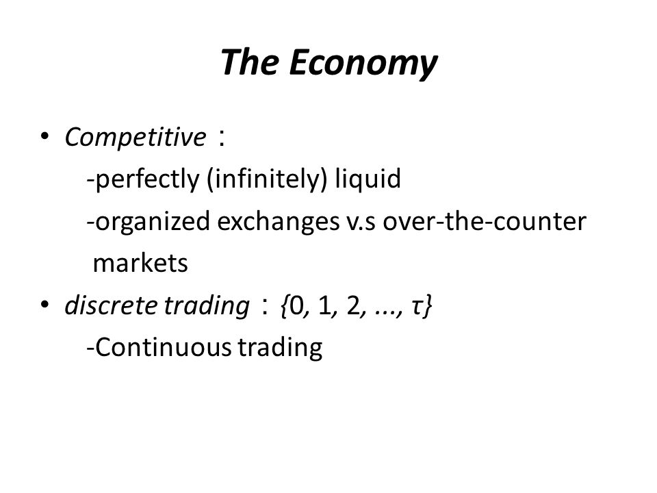 Competitive : -perfectly (infinitely) liquid -organized exchanges v.s over ‑ the ‑ counter markets discrete trading : {0, 1, 2,..., τ} -Continuous trading The Economy