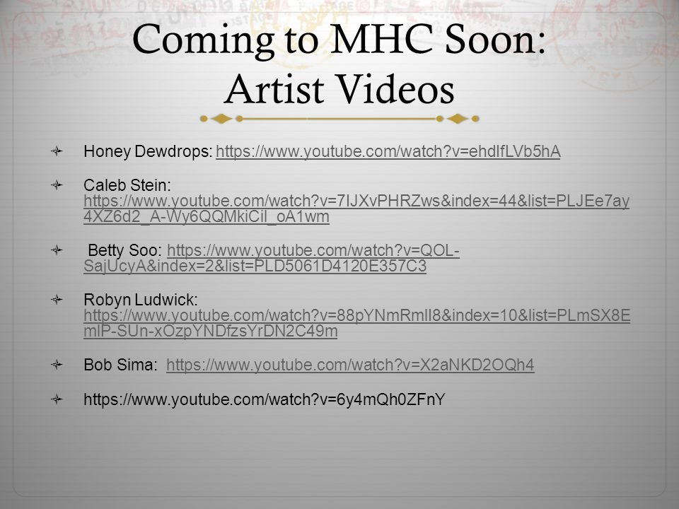 Coming to MHC Soon: Artist Videos  Honey Dewdrops: https://www.youtube.com/watch?v=ehdIfLVb5hAhttps://www.youtube.com/watch?v=ehdIfLVb5hA  Caleb Stein: https://www.youtube.com/watch?v=7IJXvPHRZws&index=44&list=PLJEe7ay 4XZ6d2_A-Wy6QQMkiCil_oA1wm https://www.youtube.com/watch?v=7IJXvPHRZws&index=44&list=PLJEe7ay 4XZ6d2_A-Wy6QQMkiCil_oA1wm  Betty Soo: https://www.youtube.com/watch?v=QOL- SajUcyA&index=2&list=PLD5061D4120E357C3https://www.youtube.com/watch?v=QOL- SajUcyA&index=2&list=PLD5061D4120E357C3  Robyn Ludwick: https://www.youtube.com/watch?v=88pYNmRmlI8&index=10&list=PLmSX8E mlP-SUn-xOzpYNDfzsYrDN2C49m https://www.youtube.com/watch?v=88pYNmRmlI8&index=10&list=PLmSX8E mlP-SUn-xOzpYNDfzsYrDN2C49m  Bob Sima: https://www.youtube.com/watch?v=X2aNKD2OQh4https://www.youtube.com/watch?v=X2aNKD2OQh4  https://www.youtube.com/watch?v=6y4mQh0ZFnY