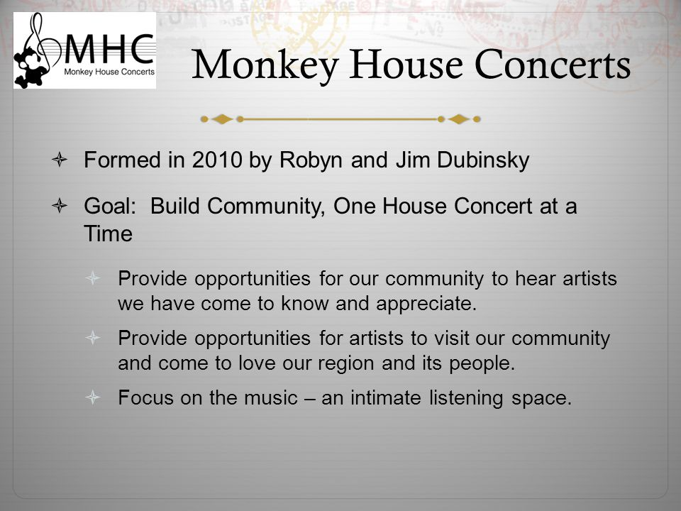 Monkey House Concerts  Formed in 2010 by Robyn and Jim Dubinsky  Goal: Build Community, One House Concert at a Time  Provide opportunities for our community to hear artists we have come to know and appreciate.