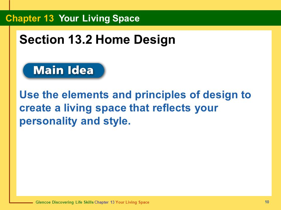 Glencoe Discovering Life Skills Chapter 13 Your Living Space Chapter 13 Your Living Space 10 Section 13.2 Home Design Use the elements and principles of design to create a living space that reflects your personality and style.