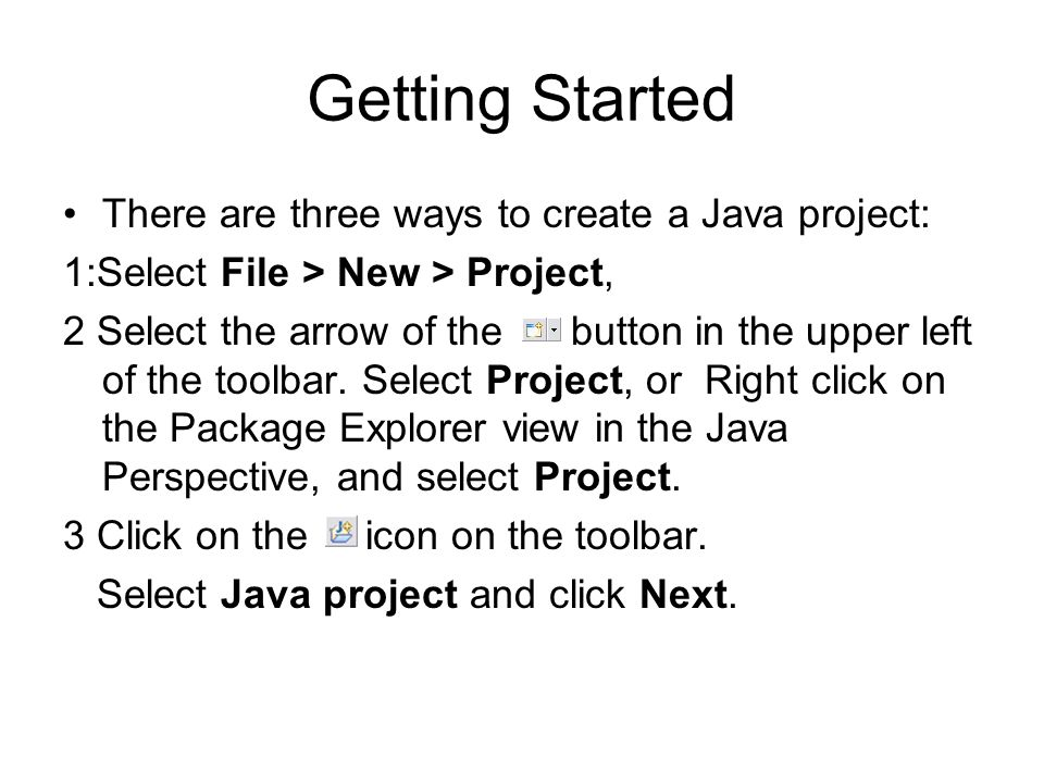 Getting Started There are three ways to create a Java project: 1:Select File > New > Project, 2 Select the arrow of the button in the upper left of the toolbar.