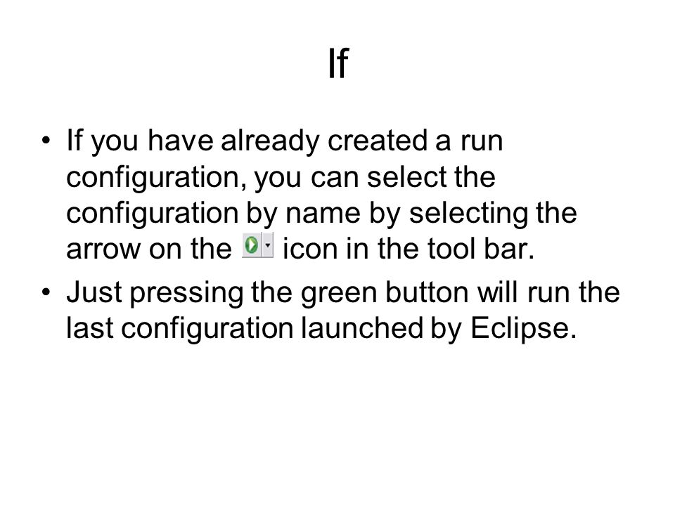 If If you have already created a run configuration, you can select the configuration by name by selecting the arrow on the icon in the tool bar.