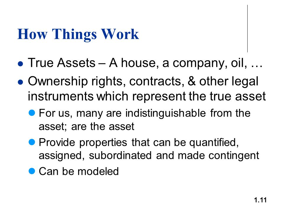1.11 How Things Work True Assets – A house, a company, oil, … Ownership rights, contracts, & other legal instruments which represent the true asset Fo