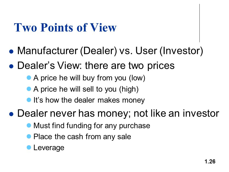 1.26 Two Points of View Manufacturer (Dealer) vs. User (Investor) Dealer's View: there are two prices A price he will buy from you (low) A price he wi