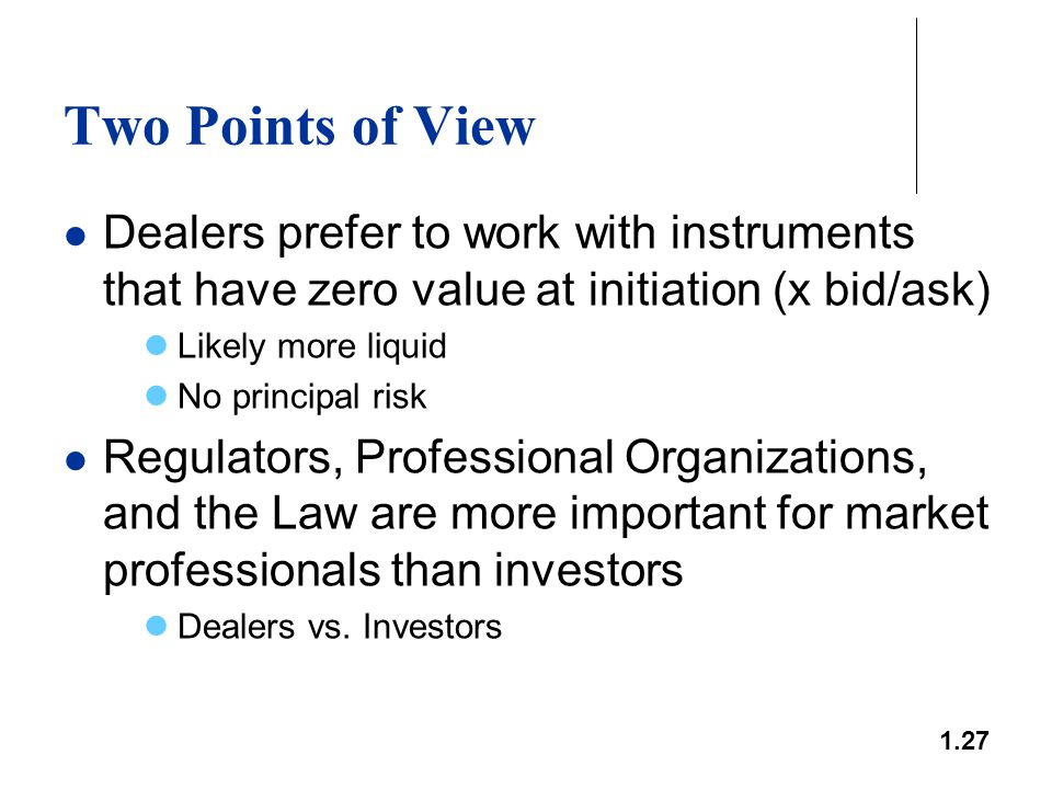 1.27 Two Points of View Dealers prefer to work with instruments that have zero value at initiation (x bid/ask) Likely more liquid No principal risk Re