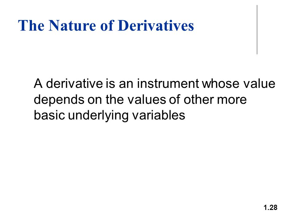 1.28 The Nature of Derivatives A derivative is an instrument whose value depends on the values of other more basic underlying variables