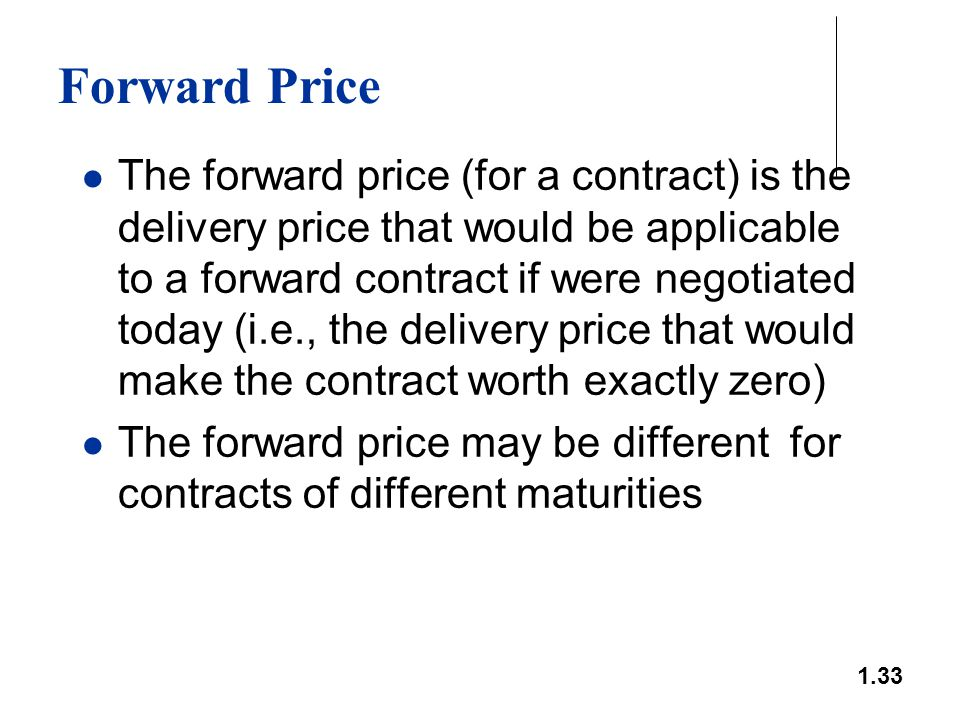 1.33 Forward Price The forward price (for a contract) is the delivery price that would be applicable to a forward contract if were negotiated today (i
