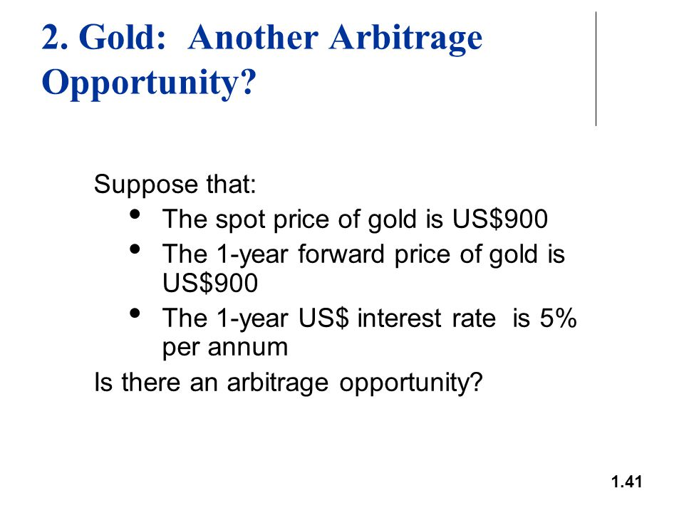 1.41 2. Gold: Another Arbitrage Opportunity? Suppose that: The spot price of gold is US$900 The 1-year forward price of gold is US$900 The 1-year US$
