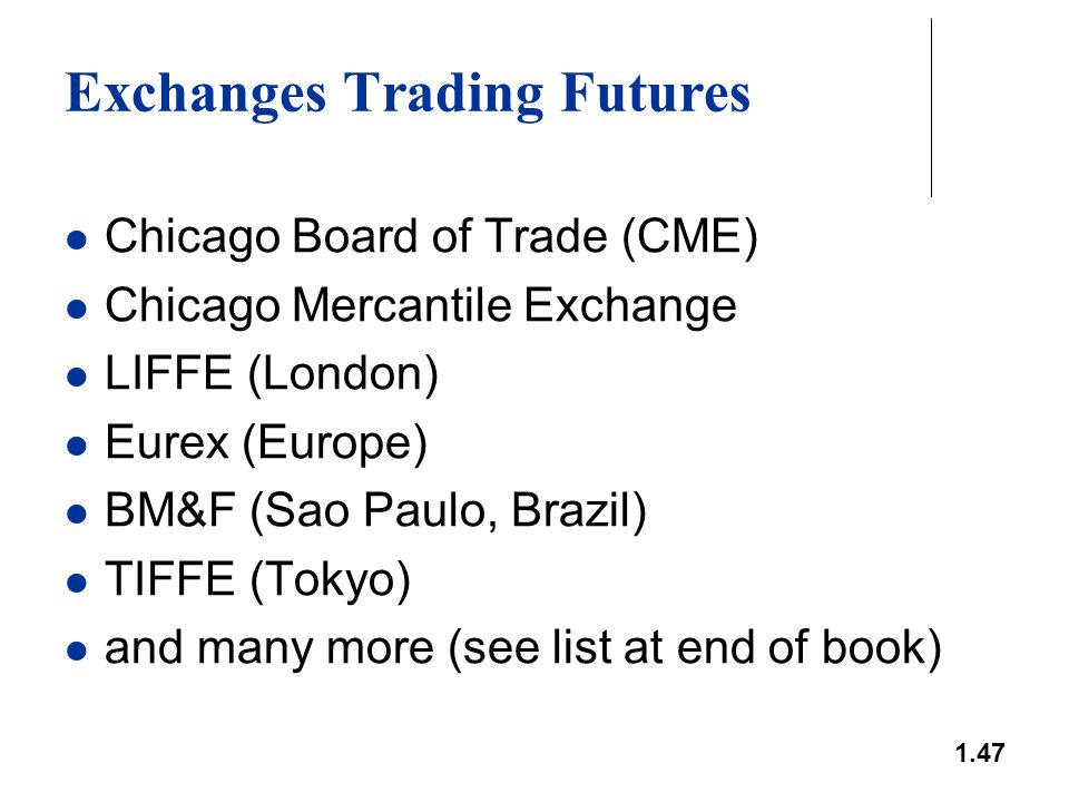 1.47 Exchanges Trading Futures Chicago Board of Trade (CME) Chicago Mercantile Exchange LIFFE (London) Eurex (Europe) BM&F (Sao Paulo, Brazil) TIFFE (