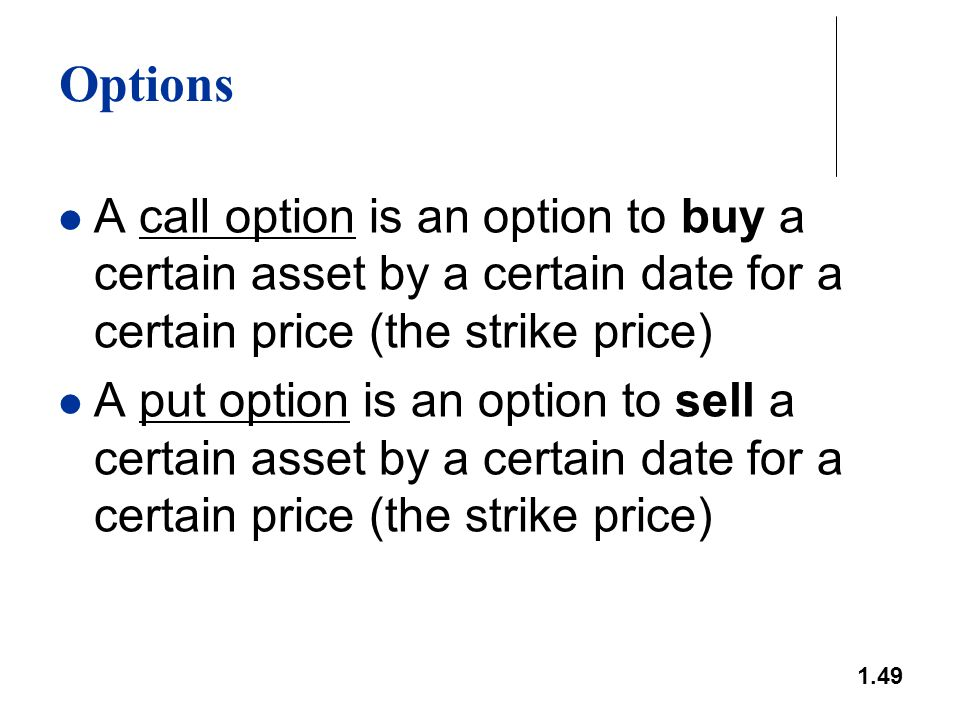 1.49 Options A call option is an option to buy a certain asset by a certain date for a certain price (the strike price) A put option is an option to s
