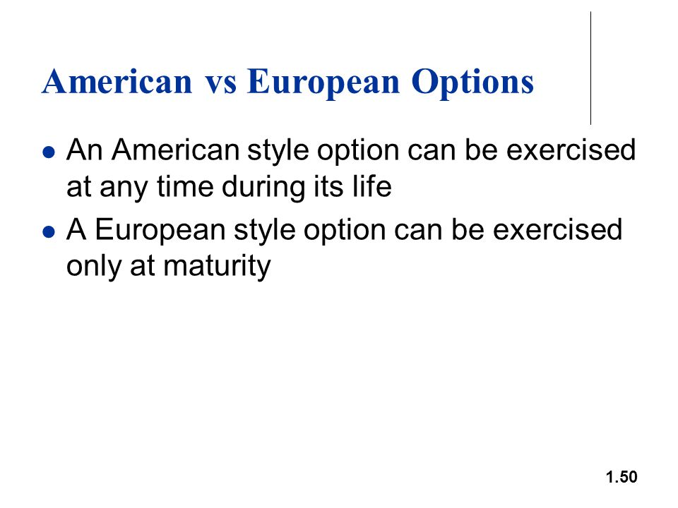 1.50 American vs European Options An American style option can be exercised at any time during its life A European style option can be exercised only