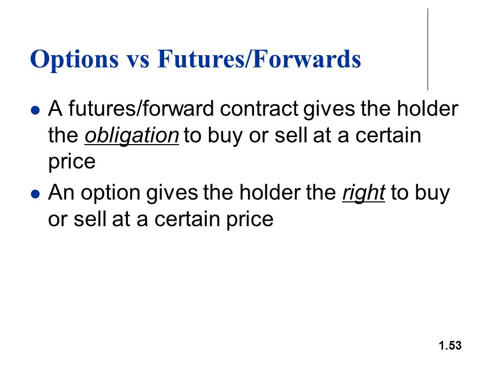 1.53 Options vs Futures/Forwards A futures/forward contract gives the holder the obligation to buy or sell at a certain price An option gives the hold