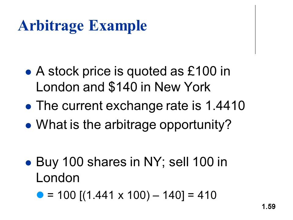 1.59 Arbitrage Example A stock price is quoted as £100 in London and $140 in New York The current exchange rate is 1.4410 What is the arbitrage opport