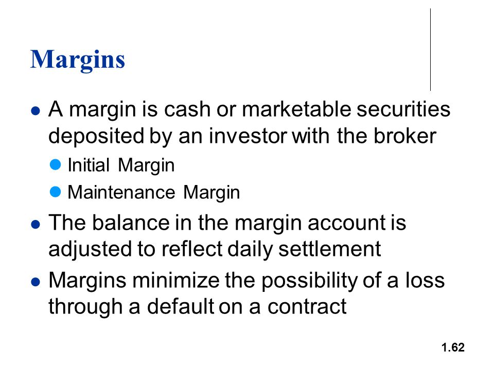 1.62 Margins A margin is cash or marketable securities deposited by an investor with the broker Initial Margin Maintenance Margin The balance in the m