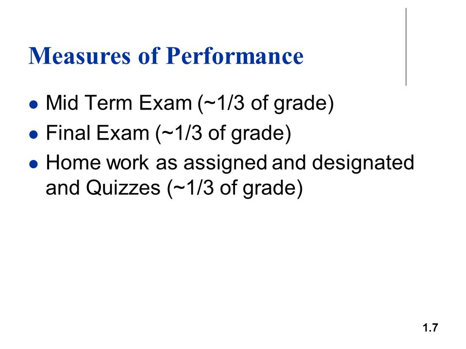 1.7 Measures of Performance Mid Term Exam (~1/3 of grade) Final Exam (~1/3 of grade) Home work as assigned and designated and Quizzes (~1/3 of grade)