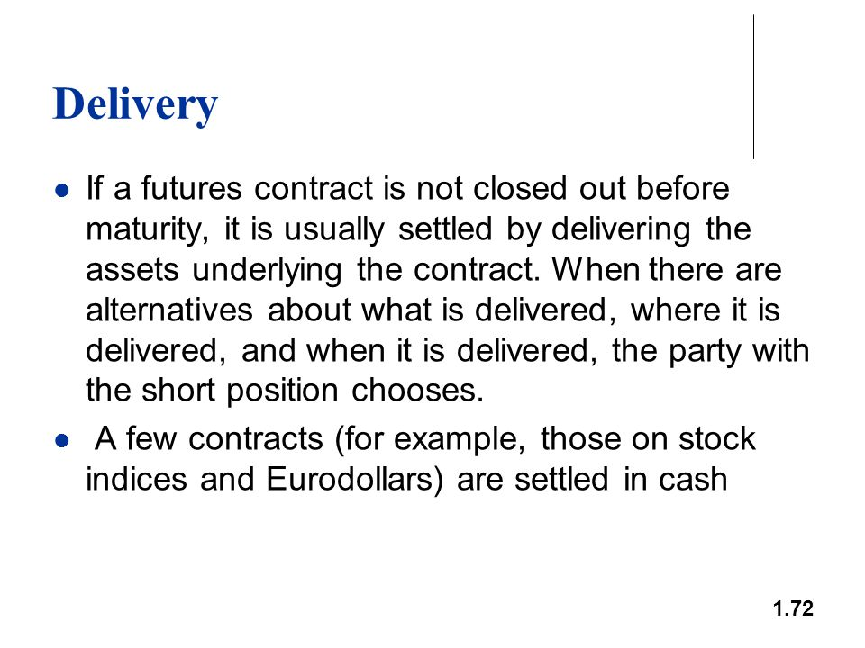 1.72 Delivery If a futures contract is not closed out before maturity, it is usually settled by delivering the assets underlying the contract. When th
