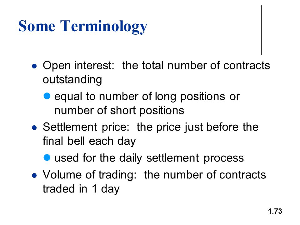 1.73 Some Terminology Open interest: the total number of contracts outstanding equal to number of long positions or number of short positions Settleme