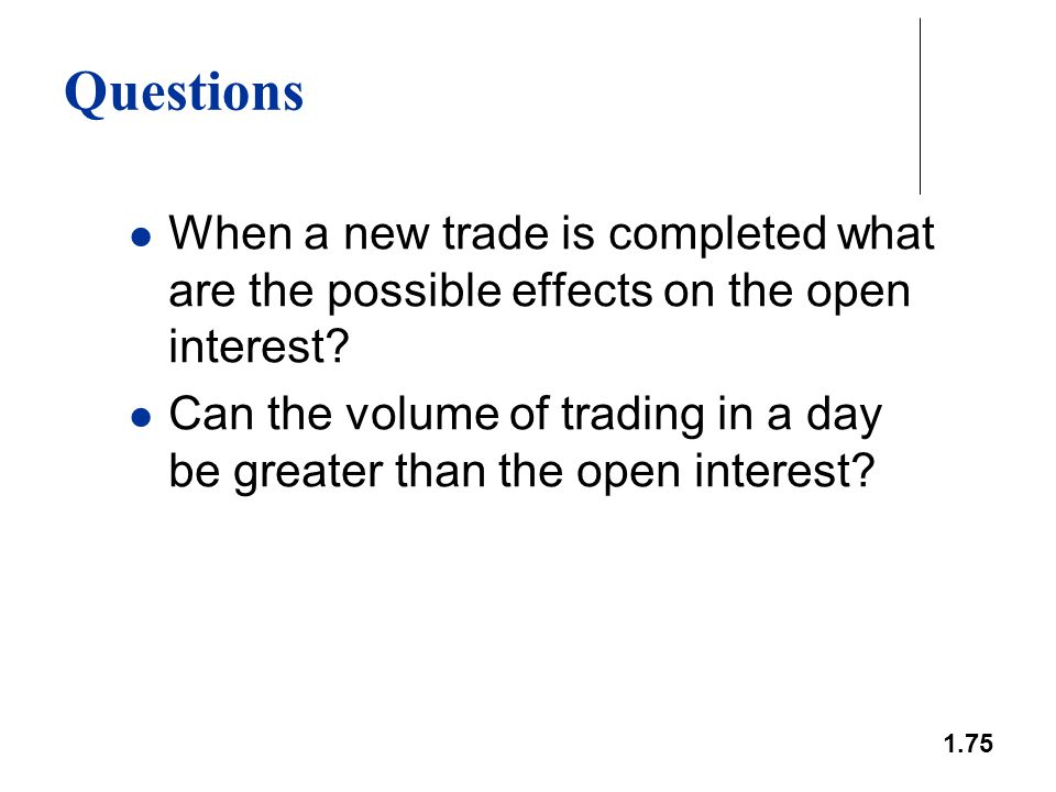 1.75 Questions When a new trade is completed what are the possible effects on the open interest? Can the volume of trading in a day be greater than th