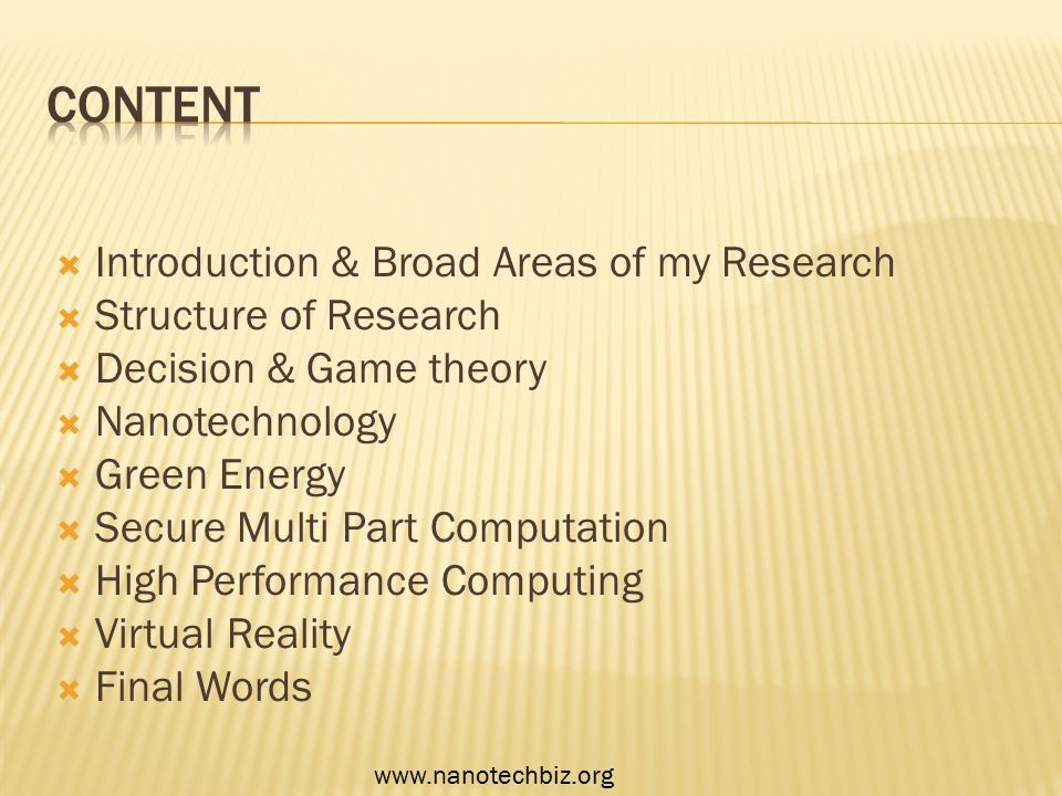  Introduction & Broad Areas of my Research  Structure of Research  Decision & Game theory  Nanotechnology  Green Energy  Secure Multi Part Computation  High Performance Computing  Virtual Reality  Final Words www.nanotechbiz.org
