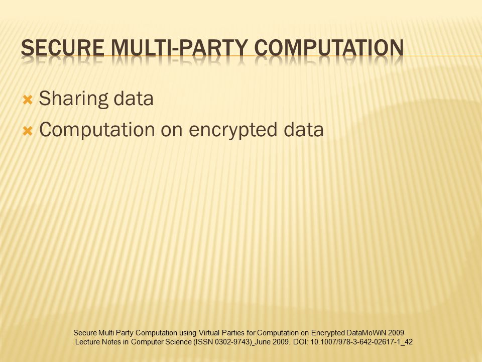  Sharing data  Computation on encrypted data Secure Multi Party Computation using Virtual Parties for Computation on Encrypted DataMoWiN 2009 Lecture Notes in Computer Science (ISSN 0302-9743) June 2009.